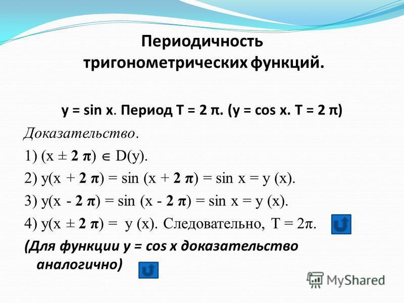 Периодичность тригонометрических функций. y = sin x. Период Т = 2 π. (y = cos x. Т = 2 π) Доказательство. 1) (x ± 2 π) D(y). 2) y(x + 2 π) = sin (x + 2 π) = sin x = y (x). 3) y(x - 2 π) = sin (x - 2 π) = sin x = y (x). 4) y(x ± 2 π) = y (x). Следоват