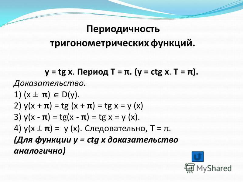 Периодичность тригонометрических функций. y = tg x. Период Т = π. (y = сtg x. Т = π). Доказательство. 1) (x ± π) D(y). 2) y(x + π) = tg (x + π) = tg x = y (x) 3) y(x - π) = tg(x - π) = tg x = y (x). 4) y(x ± π) = y (x). Следовательно, Т = π. (Для фун