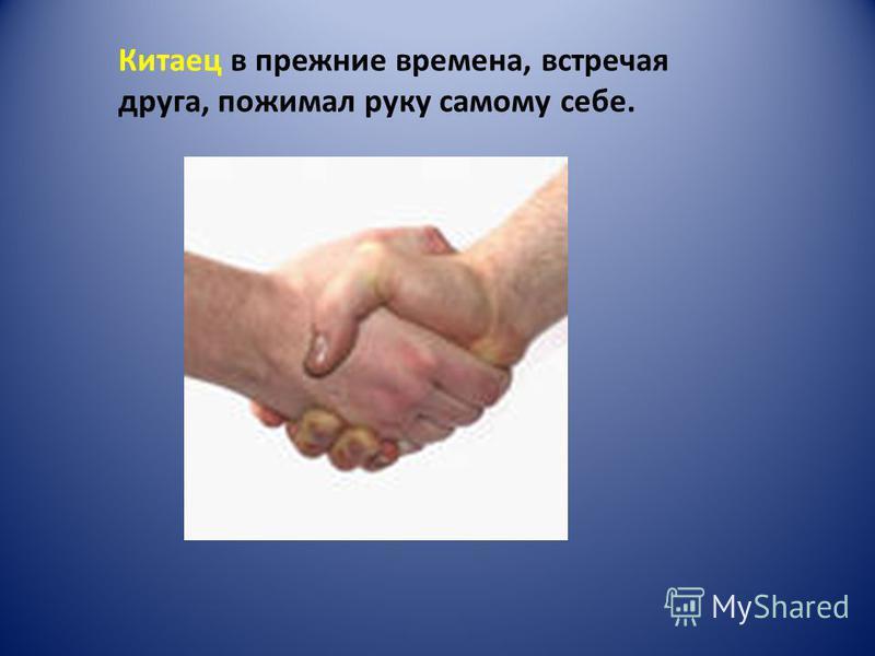 Китаец в прежние времена, встречая друга, пожимал руку самому себе.