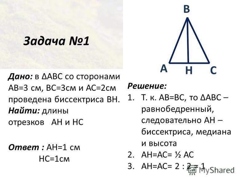 Задача 1 Дано: в ABC со сторонами АВ=3 см, ВС=3 см и АС=2 см проведена биссектриса ВН. Найти: длины отрезков АН и НС Ответ : АН=1 см НС=1 см А СН В Решение: 1.Т. к. АВ=ВС, то АВС – равнобедренный, следовательно АН – биссектриса, медиана и высота 2.АН