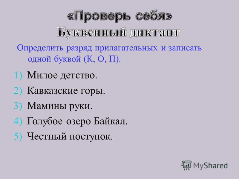 Определить разряд прилагательных и записать одной буквой ( К, О, П ). 1) Милое детство. 2) Кавказские горы. 3) Мамины руки. 4) Голубое озеро Байкал. 5) Честный поступок.