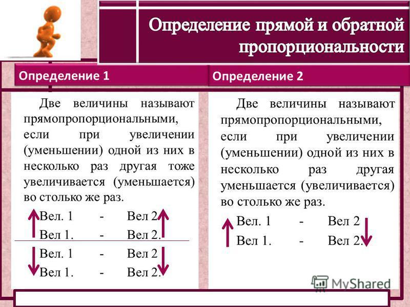 Определение 2 Определение 1 Две величины называют прямо пропорциональными, если при увеличении (уменьшении) одной из них в несколько раз другая тоже увеличивается (уменьшается) во столько же раз. Вел. 1 - Вел 2 Вел 1. - Вел 2. Вел. 1 - Вел 2 Вел 1. -