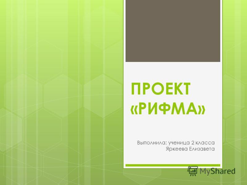 ПРОЕКТ «РИФМА» Выполнила: ученица 2 класса Яркеева Елизавета