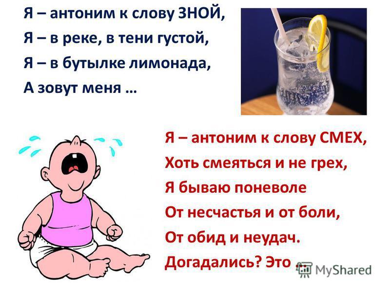 Я – антоним к слову ЗНОЙ, Я – в реке, в тени густой, Я – в бутылке лимонада, А зовут меня … Я – антоним к слову СМЕХ, Хоть смеяться и не грех, Я бываю поневоле От несчастья и от боли, От обид и неудач. Догадались? Это …