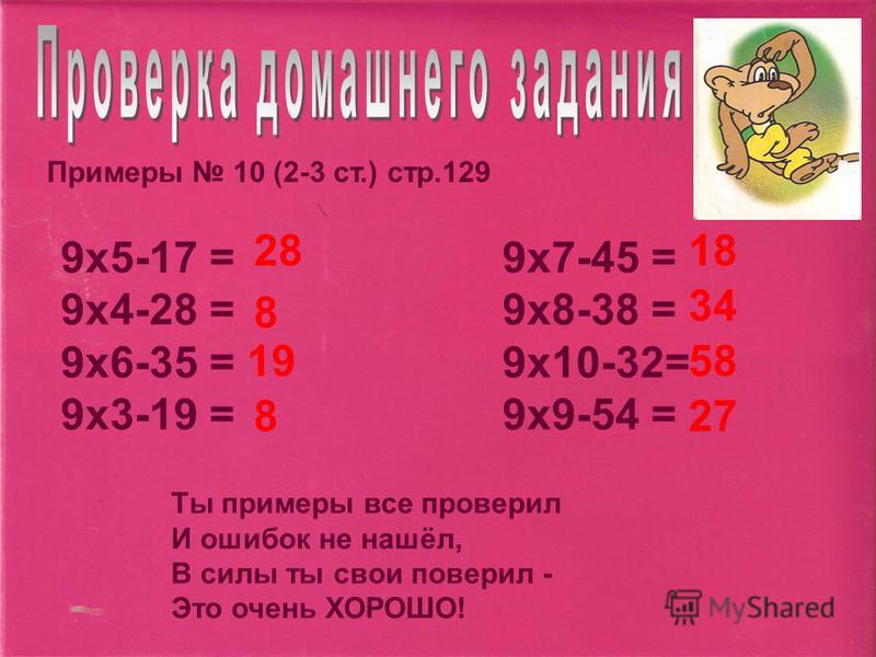 Примеры 10 (2-3 ст.) стр.129 9 х 5-17 = 9 х 7-45 = 9 х 4-28 = 9 х 8-38 = 9 х 6-35 = 9 х 10-32= 9 х 3-19 = 9 х 9-54 = 2818 8 34 1958 827 Ты примеры все проверил И ошибок не нашёл, В силы ты свои поверил - Это очень ХОРОШО!