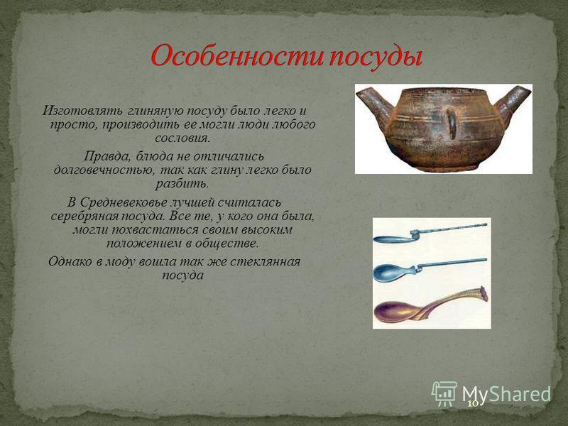 Изготовлять глиняную посуду было легко и просто, производить ее могли люди любого сословия. Правда, блюда не отличались долговечностью, так как глину легко было разбить. В Средневековье лучшей считалась серебряная посуда. Все те, у кого она была, мог