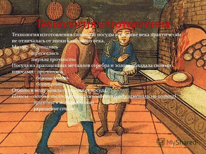 Технология изготовления глиняной посуды в средние века практически не отличалась от эпохи каменного века. Минус – портилась трескалась теряла прочность Посуда из драгоценных металлов серебра и золота обладала своими плюсами - прочность безопасность б
