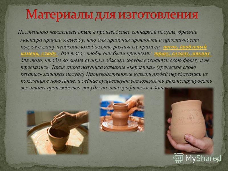 Постепенно накапливая опыт в производстве гончарной посуды, древние мастера пришли к выводу, что для придания прочности и практичности посуде в глину необходимо добавлять различные примеси: песок, дробленый камень, слюду - для того, чтобы они были пр