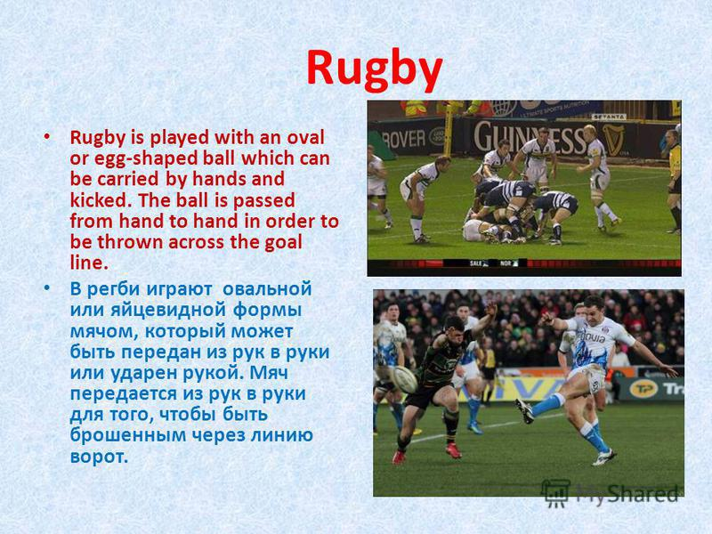 Rugby is played with an oval or egg-shaped ball which can be carried by hands and kicked. The ball is passed from hand to hand in order to be thrown across the goal line. В регби играют овальной или яйцевидной формы мячом, который может быть передан