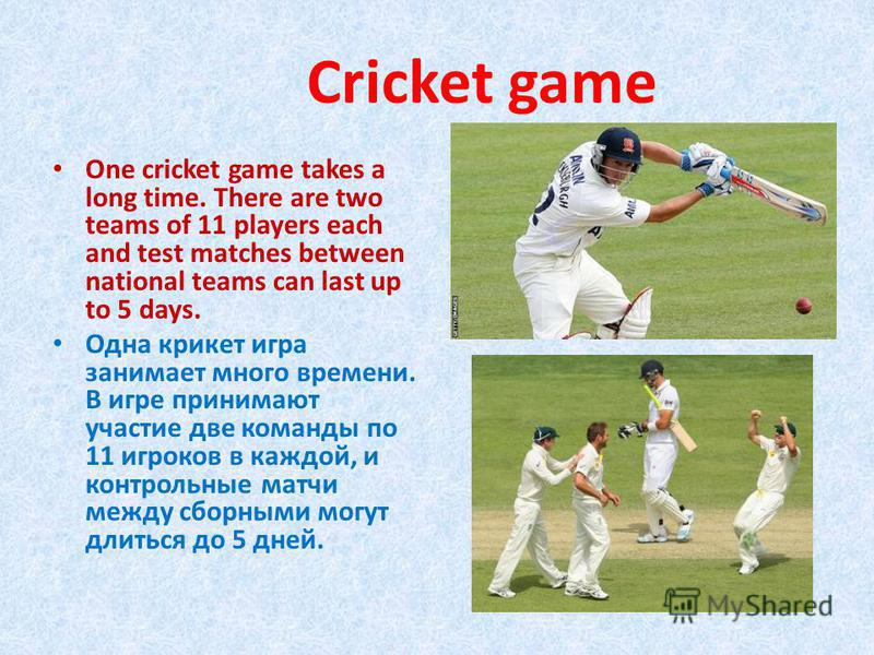 Сricket game One cricket game takes a long time. There are two teams of 11 players each and test matches between national teams can last up to 5 days. Одна крикет игра занимает много времени. В игре принимают участие две команды по 11 игроков в каждо