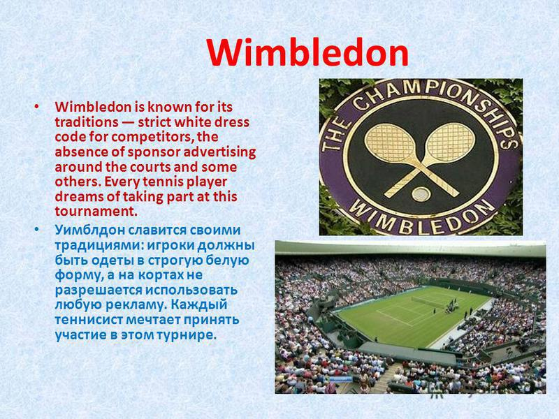Wimbledon Wimbledon is known for its traditions strict white dress code for competitors, the absence of sponsor advertising around the courts and some others. Every tennis player dreams of taking part at this tournament. Уимблдон славится своими трад