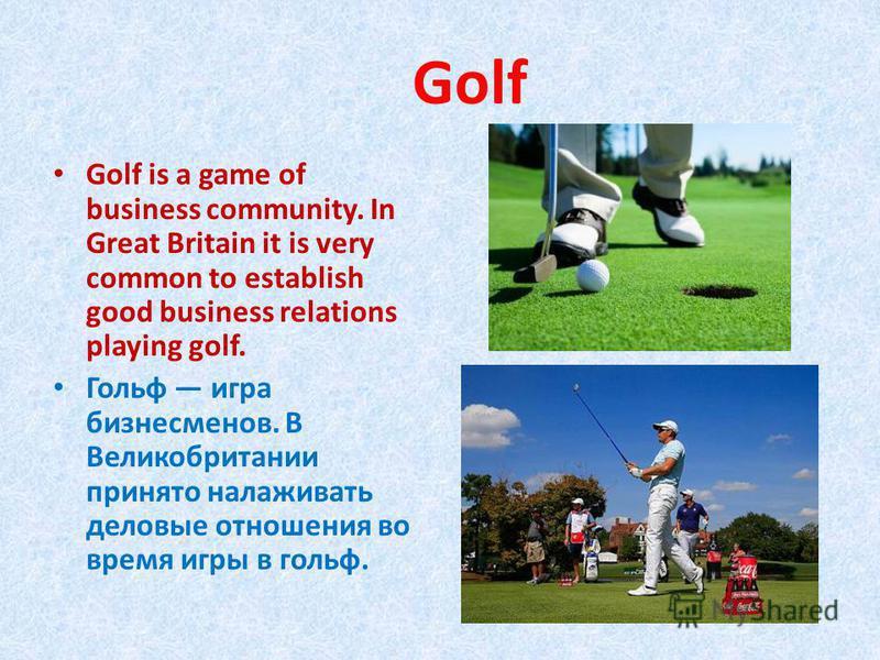 Golf Golf is a game of business community. In Great Britain it is very common to establish good business relations playing golf. Гольф игра бизнесменов. В Великобритании принято налаживать деловые отношения во время игры в гольф.