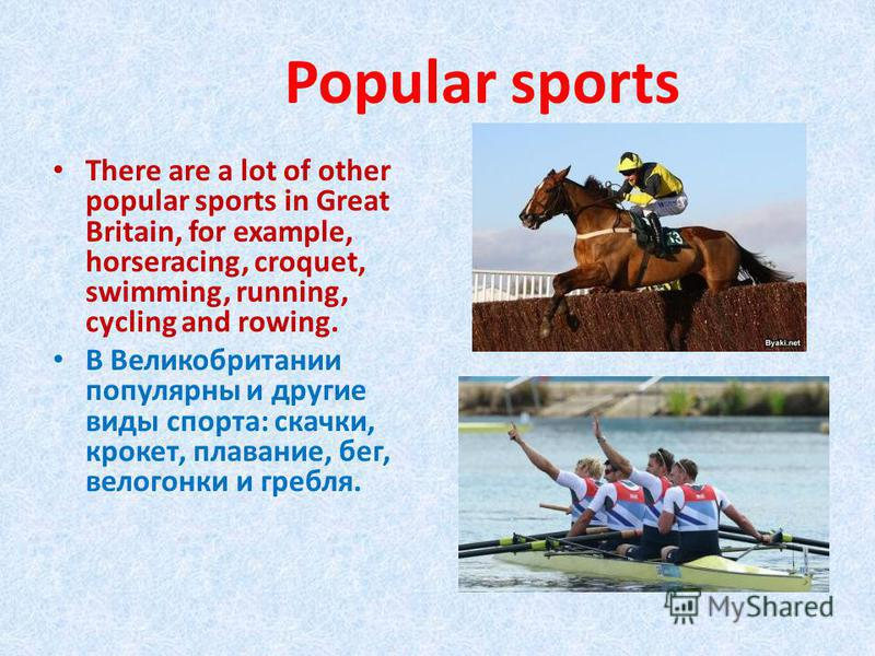Popular sports There are a lot of other popular sports in Great Britain, for example, horseracing, croquet, swimming, running, cycling and rowing. В Великобритании популярны и другие виды спорта: скачки, крокет, плавание, бег, велогонки и гребля.