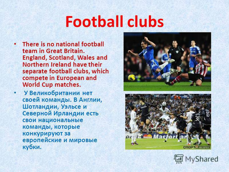 Football clubs There is no national football team in Great Britain. England, Scotland, Wales and Northern Ireland have their separate football clubs, which compete in European and World Cup matches. У Великобритании нет своей команды. В Англии, Шотла