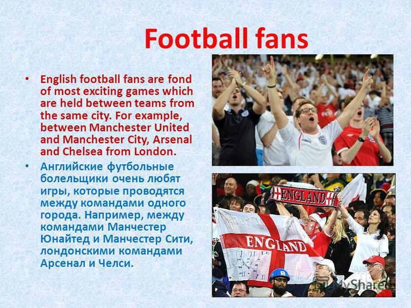 Football fans English football fans are fond of most exciting games which are held between teams from the same city. For example, between Manchester United and Manchester City, Arsenal and Chelsea from London. Английские футбольные болельщики очень л