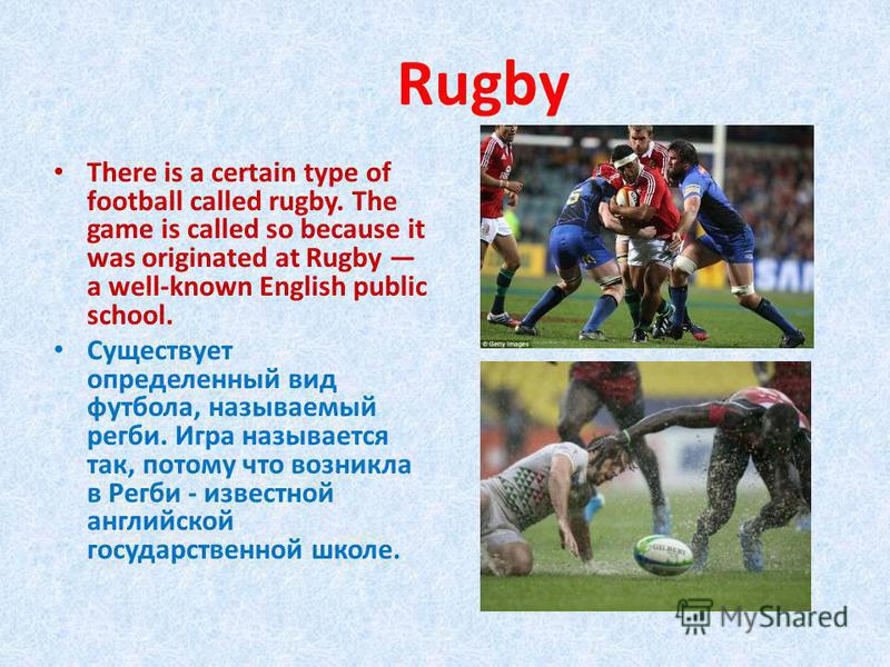 Rugby There is a certain type of football called rugby. The game is called so because it was originated at Rugby a well-known English public school. Существует определенный вид футбола, называемый регби. Игра называется так, потому что возникла в Рег