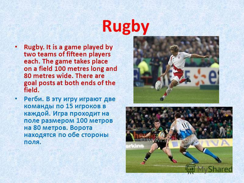 Rugby. It is a game played by two teams of fifteen players each. The game takes place on a field 100 metres long and 80 metres wide. There are goal posts at both ends of the field. Регби. В эту игру играют две команды по 15 игроков в каждой. Игра про
