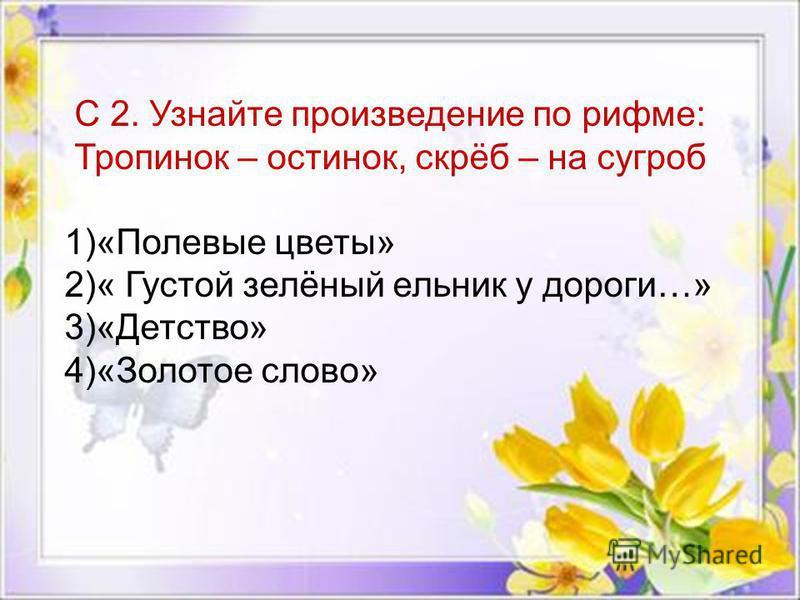 С 2. Узнайте произведение по рифме: Тропинок – остинок, скрёб – на сугроб 1)«Полевые цветы» 2)« Густой зелёный ельник у дороги…» 3)«Детство» 4)«Золотое слово»