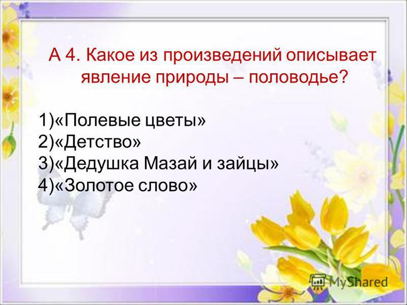 А 4. Какое из произведений описывает явление природы – половодье? 1)«Полевые цветы» 2)«Детство» 3)«Дедушка Мазай и зайцы» 4)«Золотое слово»