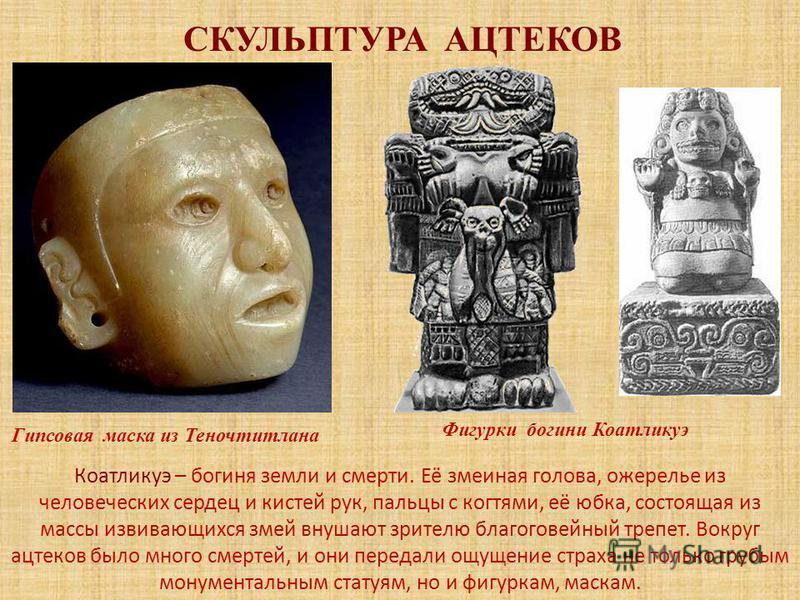 СКУЛЬПТУРА АЦТЕКОВ Гипсовая маска из Теночтитлана Фигурки богини Коатликуэ Коатликуэ – богиня земли и смерти. Её змеиная голова, ожерелье из человеческих сердец и кистей рук, пальцы с когтями, её юбка, состоящая из массы извивающихся змей внушают зри