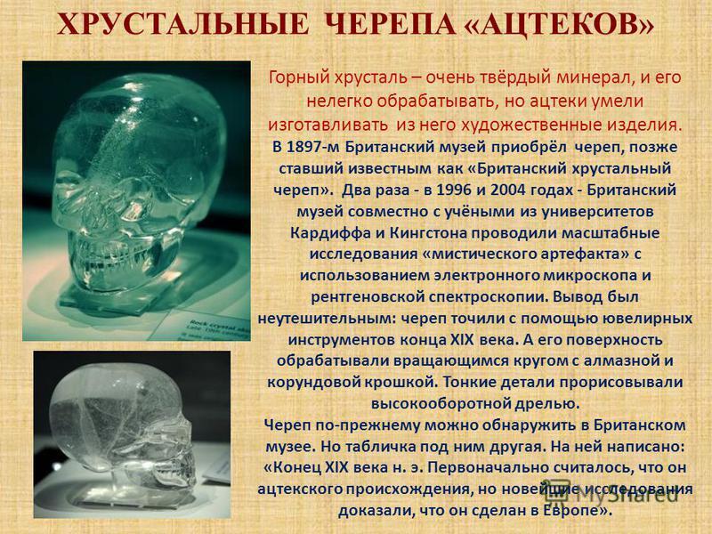 ХРУСТАЛЬНЫЕ ЧЕРЕПА « АЦТЕКОВ » Горный хрусталь – очень твёрдый минерал, и его нелегко обрабатывать, но ацтеки умели изготавливать из него художественные изделия. В 1897-м Британский музей приобрёл череп, позже ставший известным как «Британский хруста