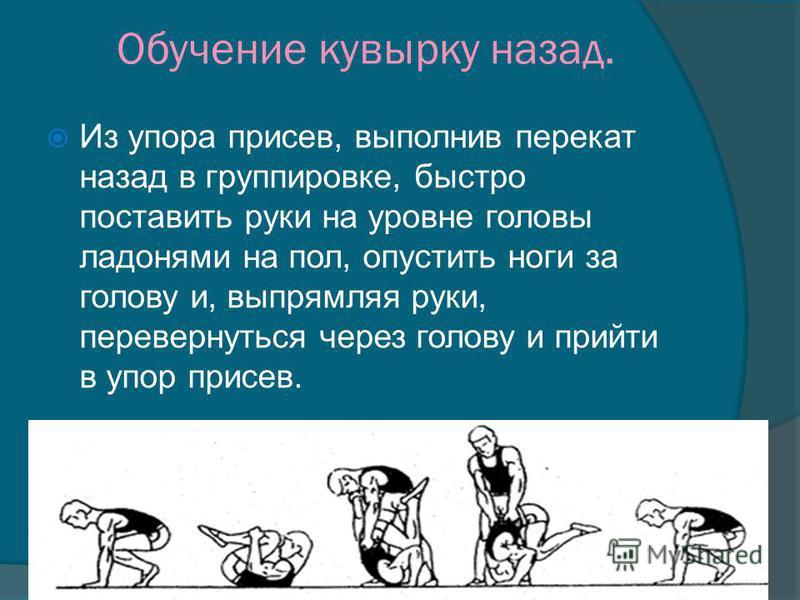 Обучение кувырку назад. Из упора присев, выполнив перекат назад в группировке, быстро поставить руки на уровне головы ладонями на пол, опустить ноги за голову и, выпрямляя руки, перевернуться через голову и прийти в упор присев.