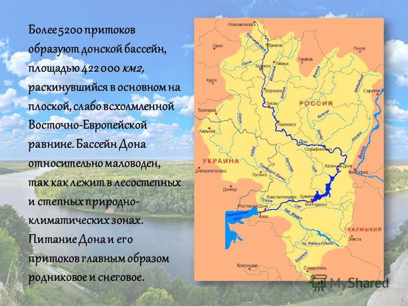 Более 5200 притоков образуют донской бассейн, площадью 422 000 км 2, раскинувшийся в основном на плоской, слабо всхолмленной Восточно-Европейской равнине. Бассейн Дона относительно маловоден, так как лежит в лесостепных и степных природно- климатичес