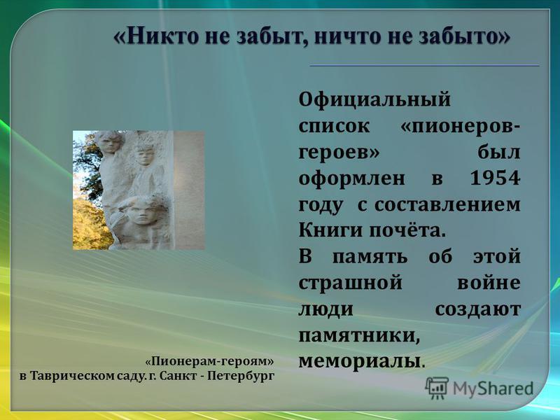 « Пионерам - героям » в Таврическом саду. г. Санкт - Петербург Официальный список « пионеров - героев » был оформлен в 1954 году с составлением Книги почёта. В память об этой страшной войне люди создают памятники, мемориалы.