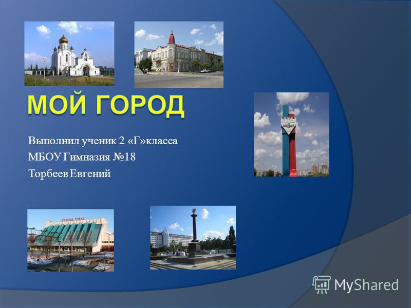 Выполнил ученик 2 «Г»класса МБОУ Гимназия 18 Торбеев Евгений