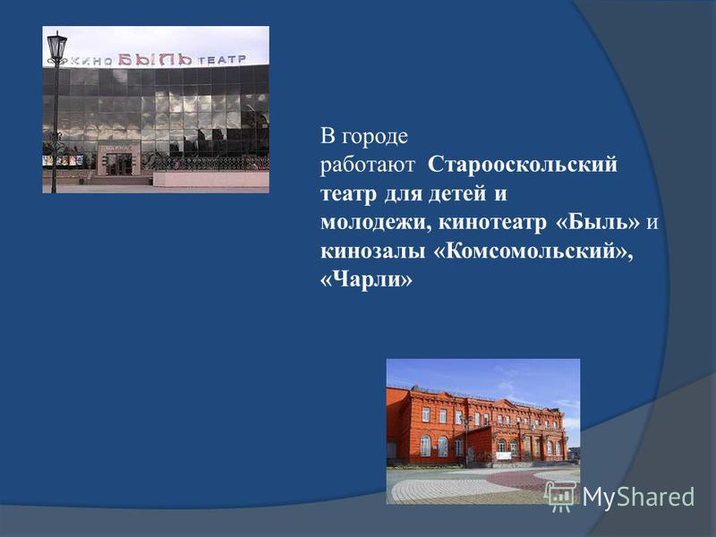 В городе работают Старооскольский театр для детей и молодежи, кинотеатр «Быль» и кинозалы «Комсомольский», «Чарли»
