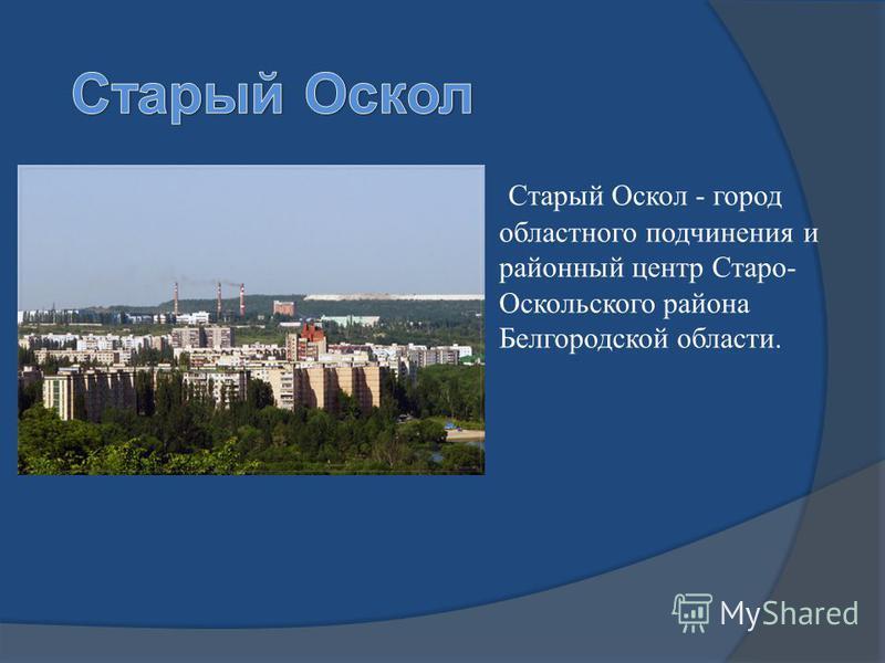 Старый Оскол - город областного подчинения и районный центр Старо- Оскольского района Белгородской области.