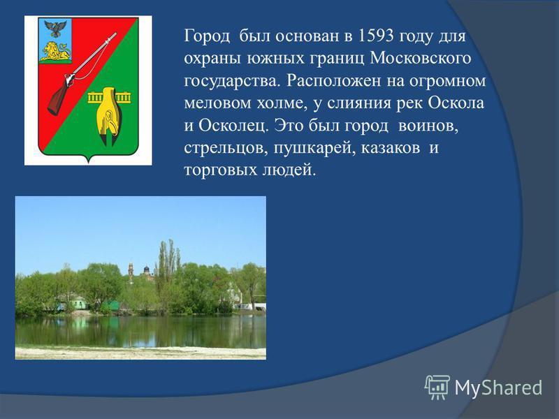 Город был основан в 1593 году для охраны южных границ Московского государства. Расположен на огромном меловом холме, у слияния рек Оскола и Осколец. Это был город воинов, стрельцов, пушкарей, казаков и торговых людей.