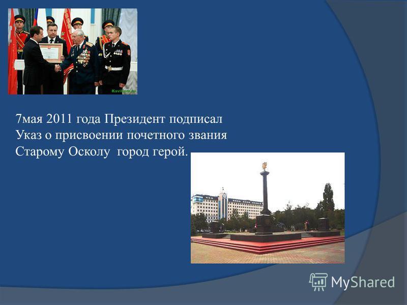 7 мая 2011 года Президент подписал Указ о присвоении почетного звания Старому Осколу город герой.