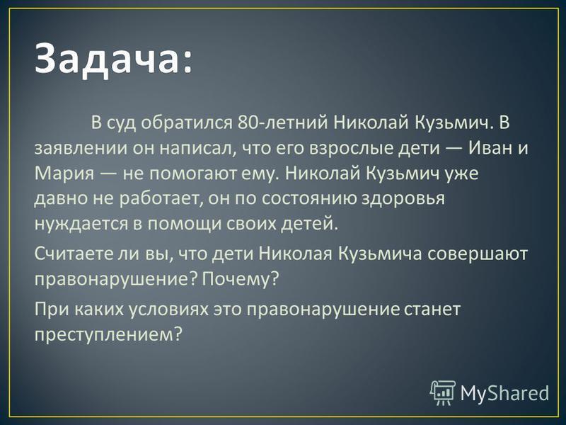 В суд обратился 80- летний Николай Кузьмич. В заявлении он написал, что его взрослые дети Иван и Мария не помогают ему. Николай Кузьмич уже давно не работает, он по состоянию здоровья нуждается в помощи своих детей. Считаете ли вы, что дети Николая К