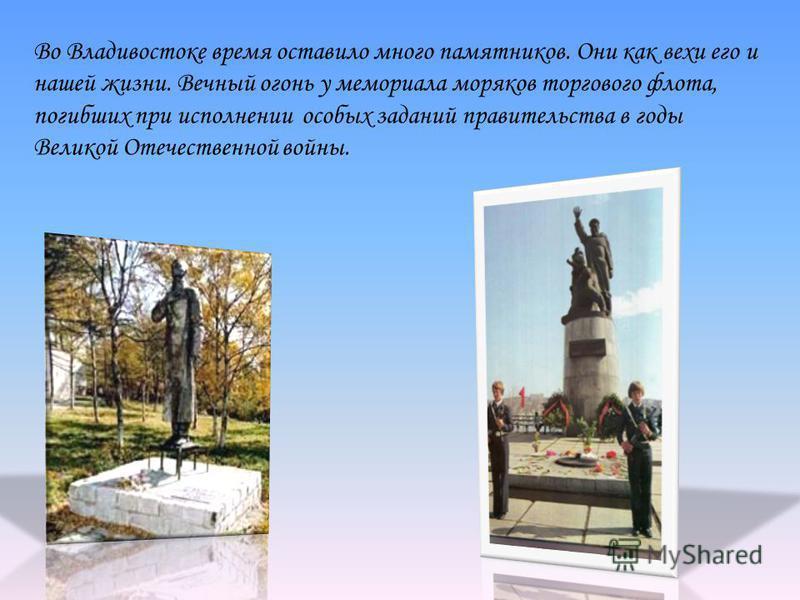 Во Владивостоке время оставило много памятников. Они как вехи его и нашей жизни. Вечный огонь у мемориала моряков торгового флота, погибших при исполнении особых заданий правительства в годы Великой Отечественной войны.