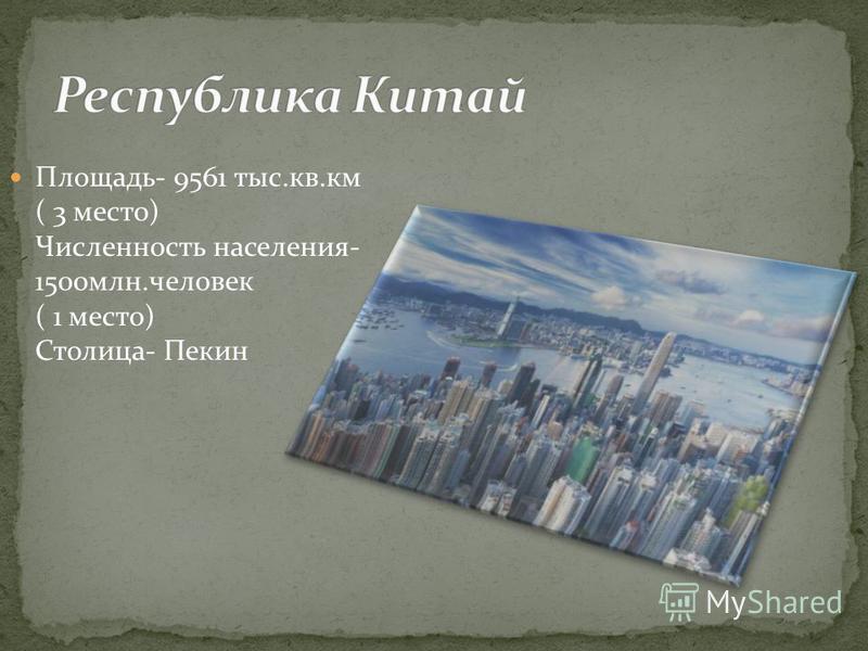 Площадь- 9561 тыс.кв.км ( 3 место) Численность населения- 1500 млн.человек ( 1 место) Столица- Пекин
