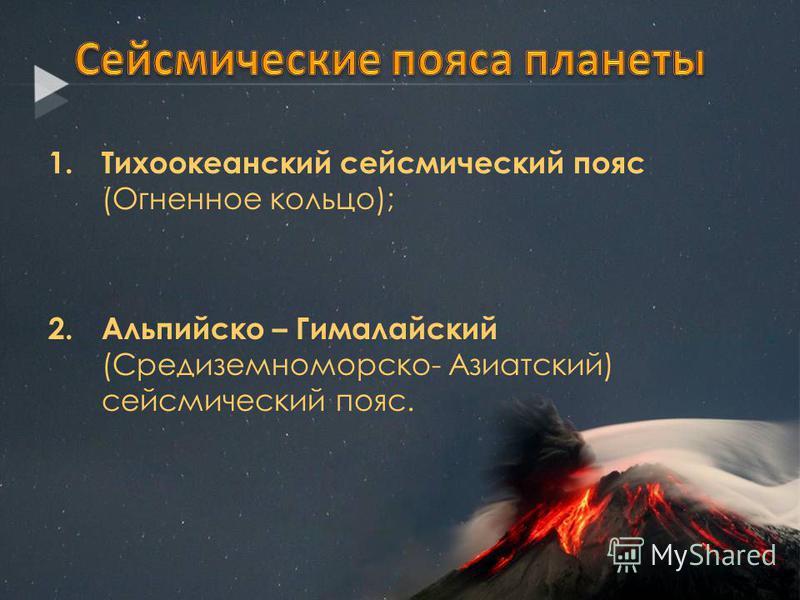 1. Тихоокеанский сейсмический пояс (Огненное кольцо); 2. Альпийско – Гималайский (Средиземноморско- Азиатский) сейсмический пояс.