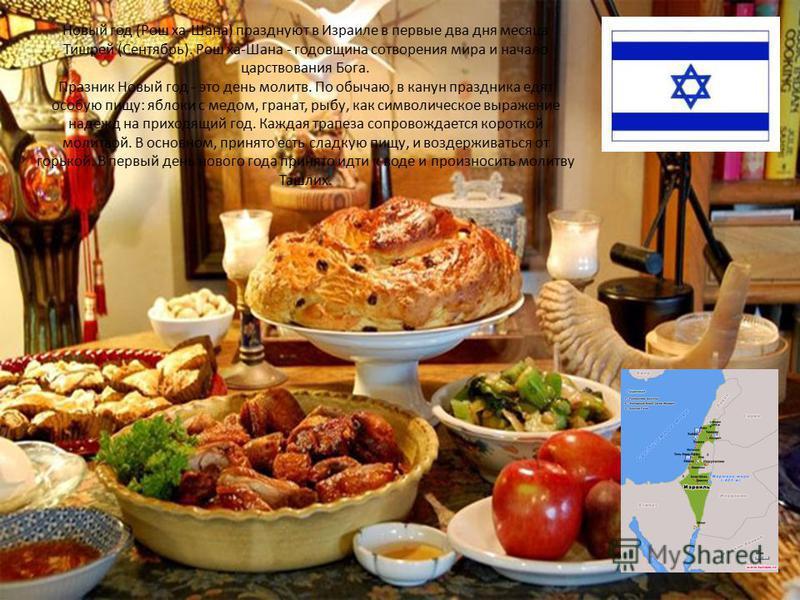 Новый год (Рош ха-Шана) празднуют в Израиле в первые два дня месяца Тишрей (Сентябрь). Рош ха-Шана - годовщина сотворения мира и начало царствования Бога. Празник Новый год - это день молитв. По обычаю, в канун праздника едят особую пищу: яблоки с ме