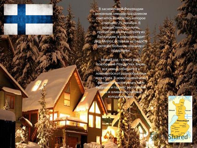 В заснеженной Финляндии основным зимним праздником считается Рождество, которое отмечают 25 декабря. В рождественскую ночь, преодолев долгую дорогу из Лапландии, в дома приходит Дед Мороз, оставляя на радость детворе большую корзину с подарками. Новы
