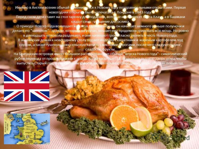 Именно в Англии возник обычай обмениваться к Новому году поздравительными открытками. Первая новогодняя открытка была напечатана в Лондоне в 1843 году. Перед сном дети ставят на стол тарелку для подарков, которые им принесет Санта Клаус, а в башмаки
