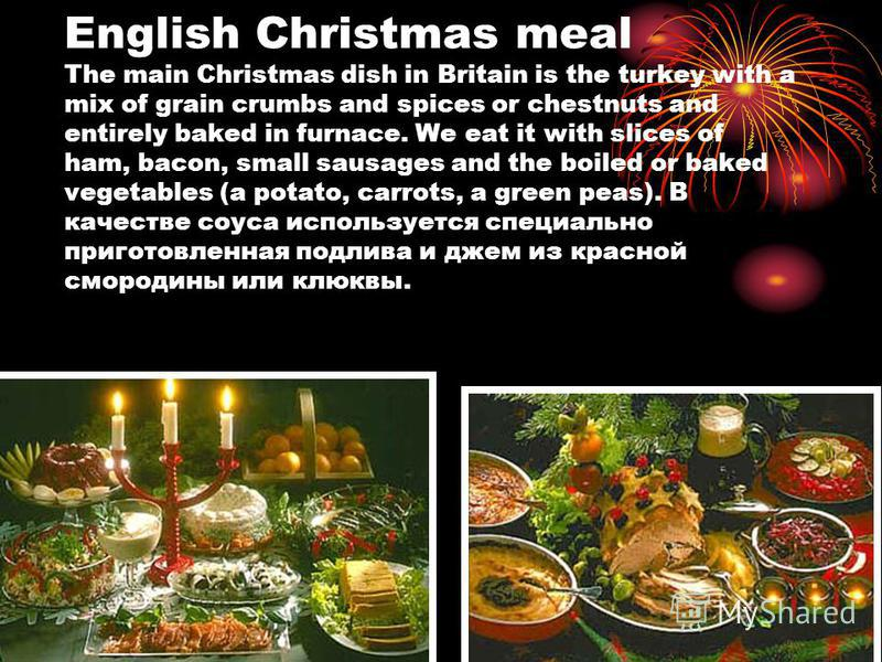 English Christmas meal The main Christmas dish in Britain is the turkey with a mix of grain crumbs and spices or chestnuts and entirely baked in furnace. We eat it with slices of ham, bacon, small sausages and the boiled or baked vegetables (a potato