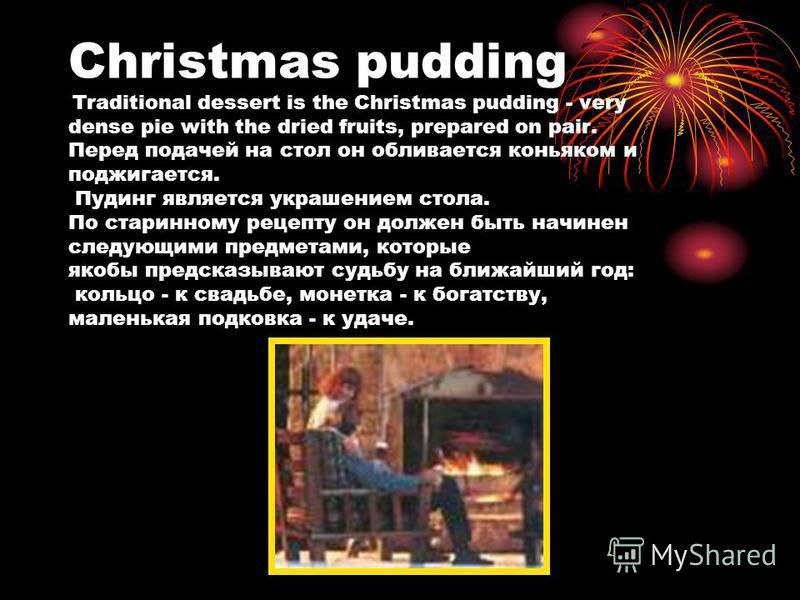 Christmas pudding Traditional dessert is the Christmas pudding - very dense pie with the dried fruits, prepared on pair. Перед подачей на стол он обливается коньяком и поджигается. Пудинг является украшением стола. По старинному рецепту он должен быт