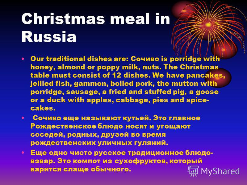 Christmas meal in Russia Our traditional dishes are: Сочиво is porridge with honey, almond or poppy milk, nuts. The Christmas table must consist of 12 dishes. We have pancakes, jellied fish, gammon, boiled pork, the mutton with porridge, sausage, a f