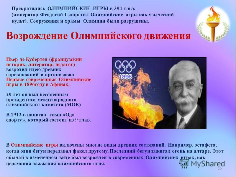Пьер де Кубертен (французский историк, литератор, педагог)- возродил идею древних соревнований и организовал Первые современные Олимпийские игры в 1896 году в Афинах. 29 лет он был бессменным президентом международного олимпийского комитета (МОК) В 1