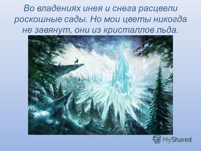 Во владениях инея и снега расцвели роскошные сады. Но мои цветы никогда не завянут, они из кристаллов льда.