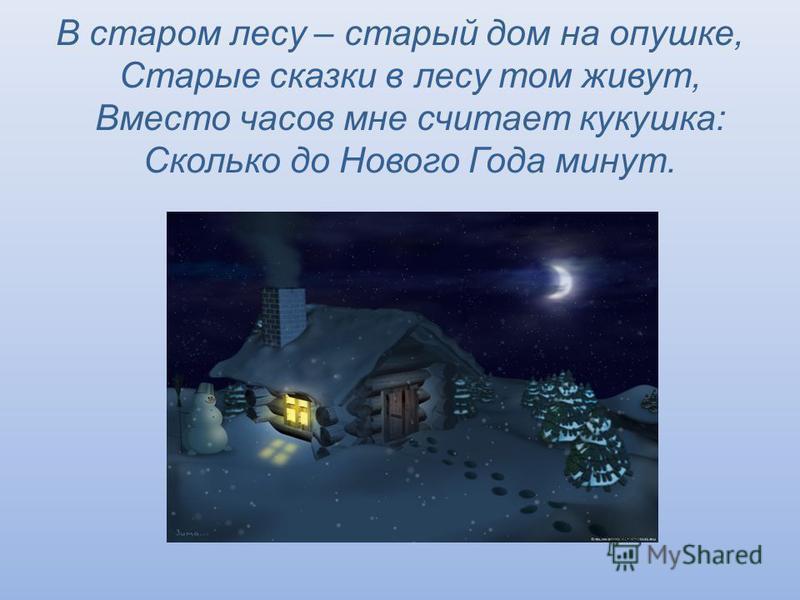 В старом лесу – старый дом на опушке, Старые сказки в лесу том живут, Вместо часов мне считает кукушка: Сколько до Нового Года минут.
