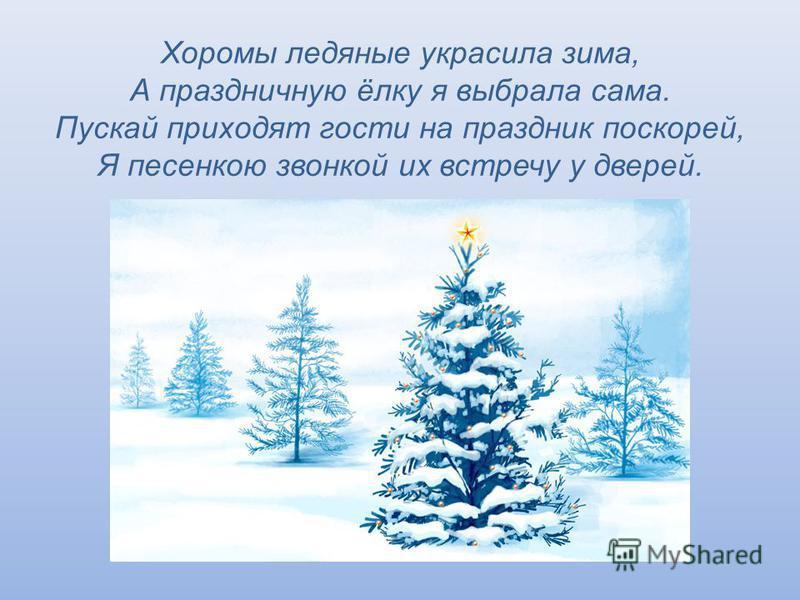 Хоромы ледяные украсила зима, А праздничную ёлку я выбрала сама. Пускай приходят гости на праздник поскорей, Я песенкою звонкой их встречу у дверей.