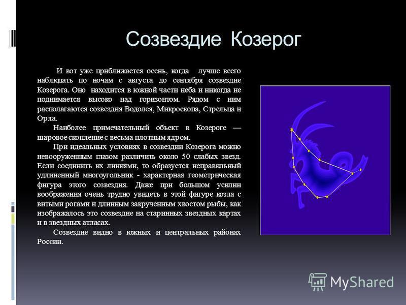 Созвездие Козерог И вот уже приближается осень, когда лучше всего наблюдать по ночам с августа до сентября созвездие Козерога. Оно находится в южной части неба и никогда не поднимается высоко над горизонтом. Рядом с ним располагаются созвездия Водоле