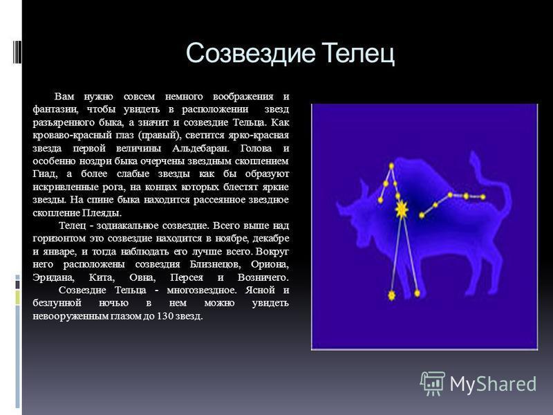 Созвездие Телец Вам нужно совсем немного воображения и фантазии, чтобы увидеть в расположении звезд разъяренного быка, а значит и созвездие Тельца. Как кроваво-красный глаз (правый), светится ярко-красная звезда первой величины Альдебаран. Голова и о