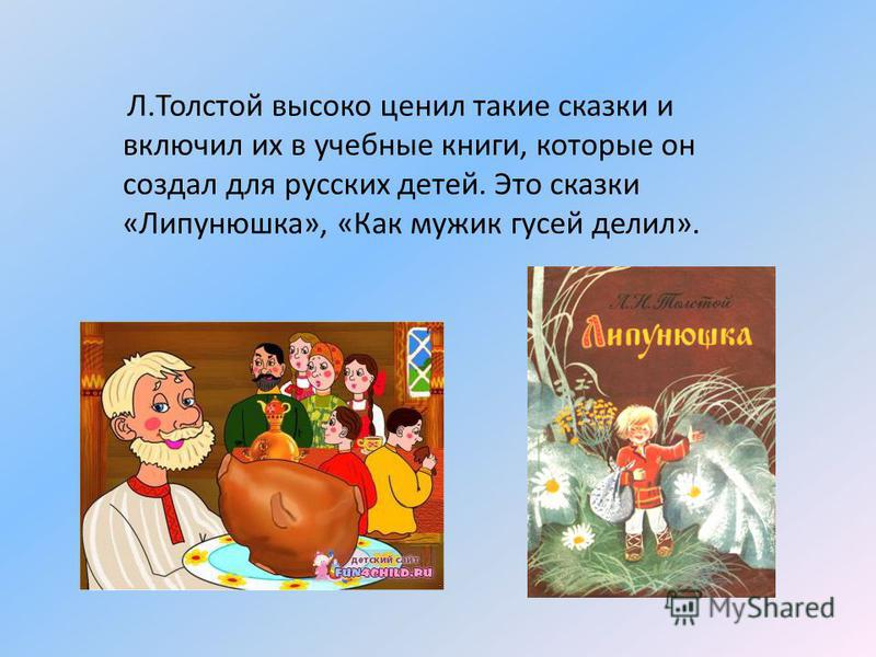 Л.Толстой высоко ценил такие сказки и включил их в учебные книги, которые он создал для русских детей. Это сказки «Липунюшка», «Как мужик гусей делил».